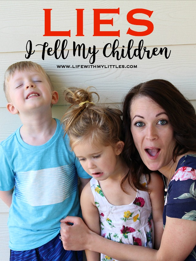 I'll be honest with you. I lie to my kids a lot. Not once or twice a week, but multiple times a day. Here are a few examples of the lies I tell my children.